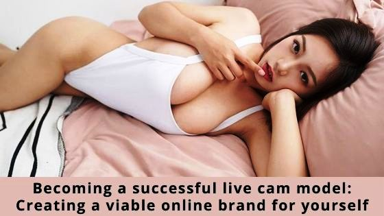 Becoming a successful live cam model: Creating a viable online brand for yourself