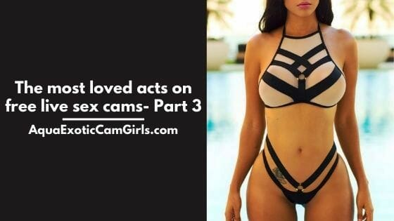The most loved acts on free live sex cams- Part 3