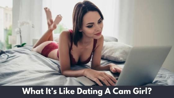What It's Like Dating A Cam Girl?