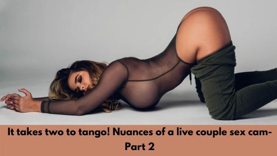 It takes two to tango! Nuances of a live couple sex cam- Part 2